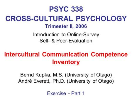 PSYC 338 CROSS-CULTURAL PSYCHOLOGY Trimester II, 2006 Introduction to Online-Survey Self- & Peer-Evaluation Intercultural Communication Competence Inventory.