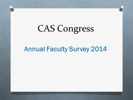 CAS Congress Annual Faculty Survey 2014. Purpose: Elicit a Faculty- Centered Agenda for the Policy Committee Identify the areas that faculty members wanted.