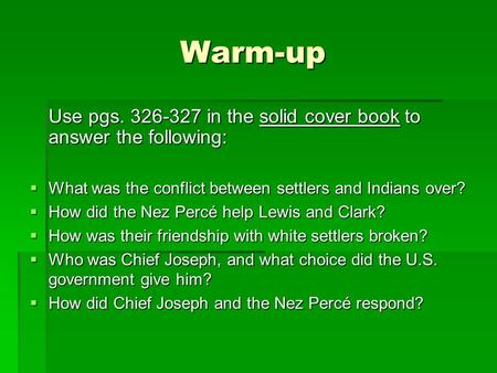 Warm-up Use pgs. 326-327 in the solid cover book to answer the following:  What was the conflict between settlers and Indians over?  How did the Nez.