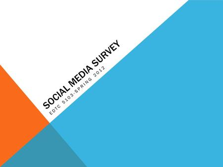 SOCIAL MEDIA SURVEY EDTC 5103-SPRING 2012. HYPOTHESIS Older generations are less likely to use social media (Twitter, Facebook, etc) because they value.