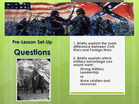 Pre-Lesson Set-Up Questions 1. Briefly explain the main difference between Civil Wars and Foreign Wars. 2. Briefly explain which military advantage you.