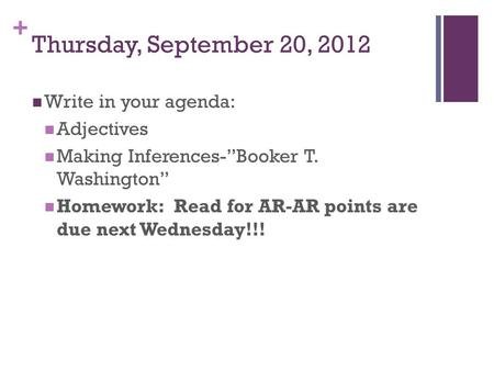 "+ Thursday, September 20, 2012 Write in your agenda: Adjectives Making Inferences-""Booker T. Washington"" Homework: Read for AR-AR points are due next Wednesday!!!"
