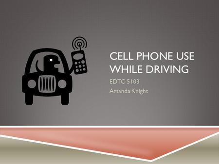 CELL PHONE USE WHILE DRIVING EDTC 5103 Amanda Knight.