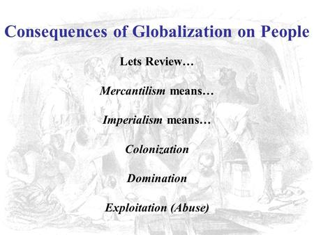 Consequences of Globalization on People Lets Review… Mercantilism means… Imperialism means… Colonization Domination Exploitation (Abuse)