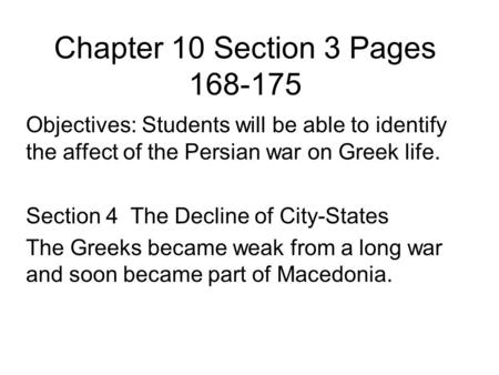 Chapter 10 Section 3 Pages 168-175 Objectives: Students will be able to identify the affect of the Persian war on Greek life. Section 4 The Decline of.