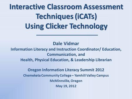 Interactive Classroom Assessment Techniques (iCATs) Using Clicker Technology Dale Vidmar Information Literacy and Instruction Coordinator/ Education, Communication,