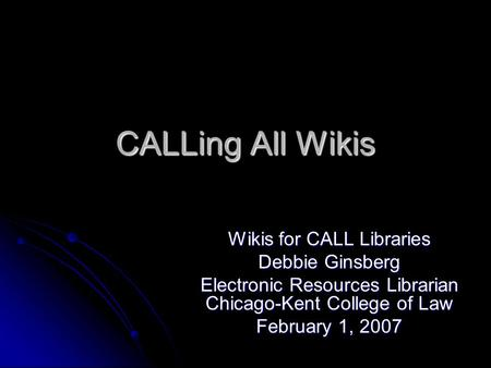 CALLing All Wikis Wikis for CALL Libraries Debbie Ginsberg Electronic Resources Librarian Chicago-Kent College of Law February 1, 2007.