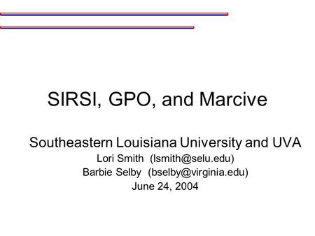 SIRSI, GPO, and Marcive Southeastern Louisiana University and UVA Lori Smith Barbie Selby June 24, 2004.