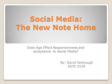 Social Media: The New Note Home Does Age Effect Responsiveness and acceptance to Social Media? By: David Yarbrough EDTC 5130.