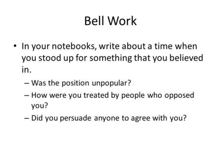 Bell Work In your notebooks, write about a time when you stood up for something that you believed in. – Was the position unpopular? – How were you treated.