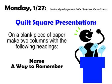 Quilt Square Presentations On a blank piece of paper make two columns with the following headings: Name A Way to Remember Monday, 1/27: Hand-in signed.