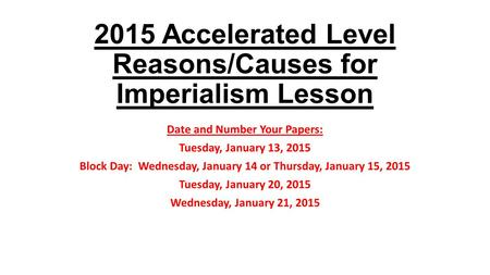 2015 Accelerated Level Reasons/Causes for Imperialism Lesson Date and Number Your Papers: Tuesday, January 13, 2015 Block Day: Wednesday, January 14 or.