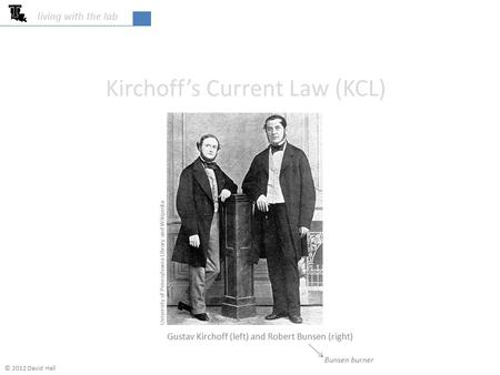 Kirchoff's Current Law (KCL) living with the lab University of Pennsylvania Library and Wikipedia Gustav Kirchoff (left) and Robert Bunsen (right) Bunsen.