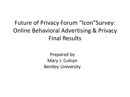 "Future of Privacy Forum ""Icon""Survey: Online Behavioral Advertising & Privacy Final Results Prepared by Mary J. Culnan Bentley University."