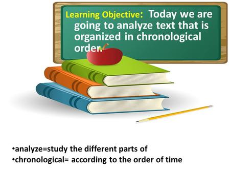 Learning Objective : Today we are going to analyze text that is organized in chronological order. analyze=study the different parts of chronological= according.