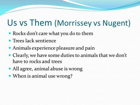 Us vs Them (Morrissey vs Nugent) Rocks don't care what you do to them Trees lack sentience Animals experience pleasure and pain Clearly, we have some duties.