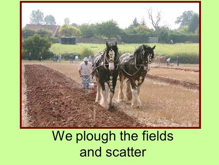 We plough the fields and scatter. We plough the fields and scatter the good seed on the land, but it is fed and watered by God's almighty hand.