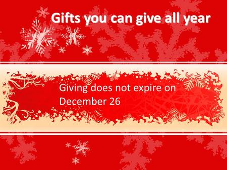 Gifts you can give all year Giving does not expire on December 26.