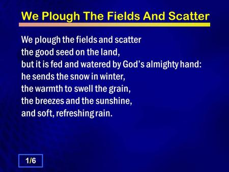 We Plough The Fields And Scatter We plough the fields and scatter the good seed on the land, but it is fed and watered by God's almighty hand: he sends.