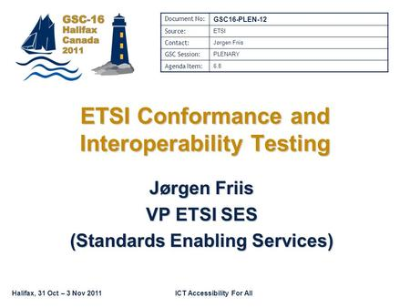Halifax, 31 Oct – 3 Nov 2011ICT Accessibility For All ETSI Conformance and Interoperability Testing Jørgen Friis VP ETSI SES (Standards Enabling Services)