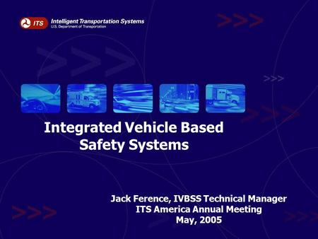 May, 2005ITS America 2005Slide 1 Integrated Vehicle Based Safety Systems Jack Ference, IVBSS Technical Manager ITS America Annual Meeting May, 2005.