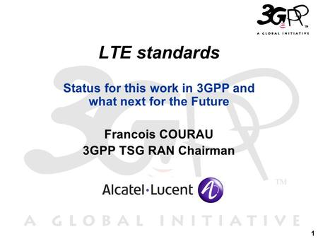 1 LTE standards Status for this work in 3GPP and what next for the Future Francois COURAU 3GPP TSG RAN Chairman.
