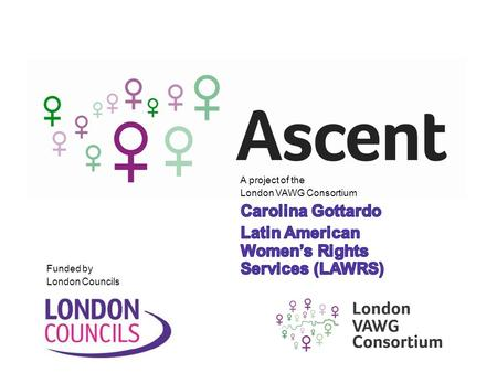 Funded by London Councils. Ascent is a partnership within the London Violence Against Women and Girls (VAWG) Consortium, delivering a range of services.