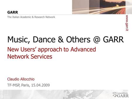 TF-MSP, Paris, 15.04.2009 Claudio Allocchio Music, Dance & GARR New Users' approach to Advanced Network Services.