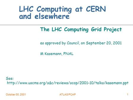 October 30, 2001ATLAS PCAP1 LHC Computing at CERN and elsewhere The LHC Computing Grid Project as approved by Council, on September 20, 2001 M Kasemann,