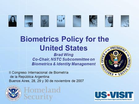 Biometrics.gov Biometrics Policy for the United States Brad Wing Co-Chair, NSTC Subcommittee on Biometrics & Identity Management II Congreso Internacional.