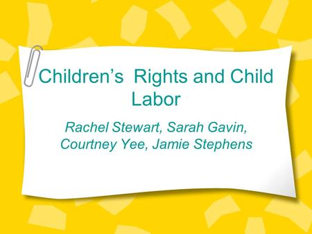 Children's Rights and Child Labor Rachel Stewart, Sarah Gavin, Courtney Yee, Jamie Stephens.