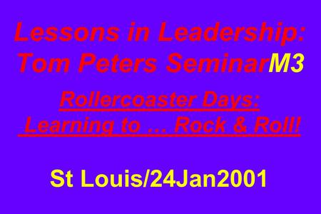 Lessons in <strong>Leadership</strong>: Tom Peters SeminarM3 Rollercoaster Days: Learning to … Rock & Roll! St Louis/24Jan2001.