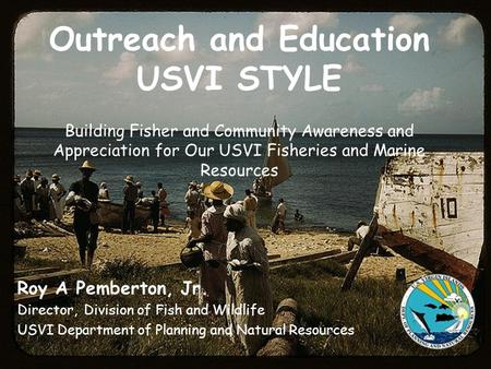 Outreach and Education USVI STYLE Building Fisher and Community Awareness and Appreciation for Our USVI Fisheries and Marine Resources Roy A Pemberton,