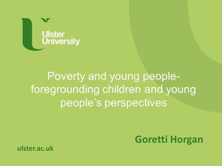 Ulster.ac.uk Poverty and young people- foregrounding children and young people's perspectives Goretti Horgan.