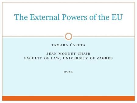 TAMARA ĆAPETA JEAN MONNET CHAIR FACULTY OF LAW, UNIVERSITY OF ZAGREB 2015 The External Powers of the EU.