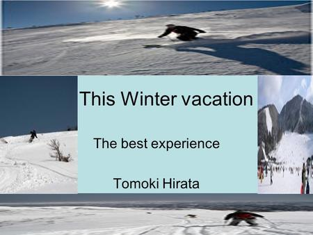 This Winter vacation The best experience Tomoki Hirata.