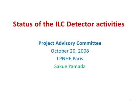 Status of the ILC Detector activities Project Advisory Committee October 20, 2008 LPNHE,Paris Sakue Yamada 1.