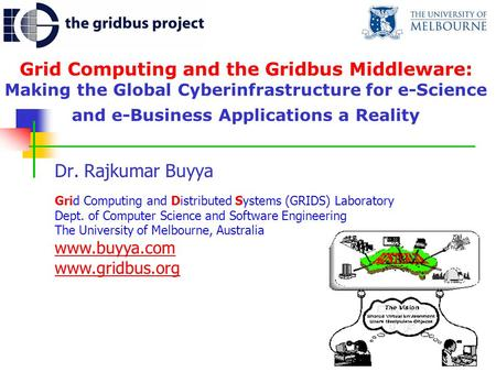 Grid Computing and the Gridbus Middleware: Making the Global Cyberinfrastructure for e-Science and e-Business Applications a Reality Dr. Rajkumar Buyya.