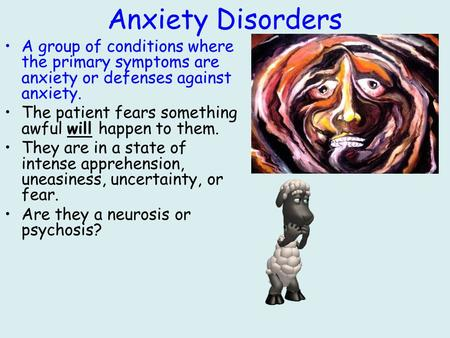 Anxiety Disorders A group of conditions where the primary symptoms are anxiety or defenses against anxiety. The patient fears something awful will happen.