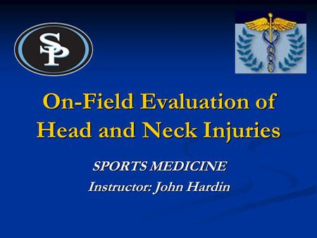 On-Field Evaluation of Head and Neck Injuries SPORTS MEDICINE Instructor: John Hardin.