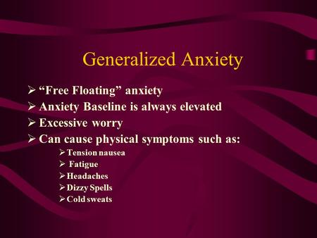 "Generalized Anxiety  ""Free Floating"" anxiety  Anxiety Baseline is always elevated  Excessive worry  Can cause physical symptoms such as:  Tension."