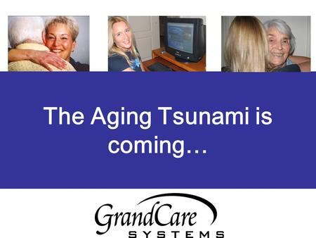The Aging Tsunami is coming…. GrandCare Systems' explores a new frontier in technology using the Internet, the loved one's television/touchscreen to communicate.