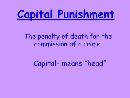"Capital Punishment The penalty of death for the commission of a crime. Capital- means ""head"""