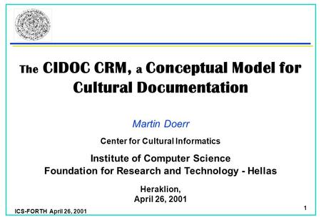 ICS-FORTH April 26, 2001 1 The CIDOC CRM, a Conceptual Model for Cultural Documentation Martin Doerr Foundation for Research and Technology - Hellas Institute.