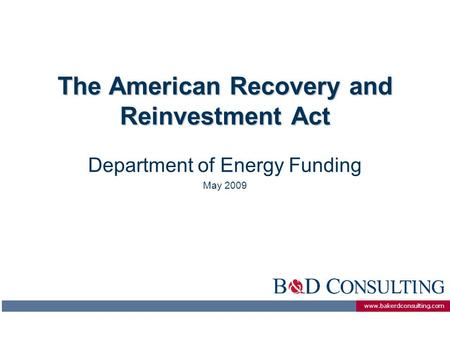 Www.bakerdconsulting.com The American Recovery and Reinvestment Act Department of Energy Funding May 2009.