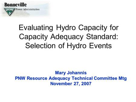 Evaluating Hydro Capacity for Capacity Adequacy Standard: Selection of Hydro Events Mary Johannis PNW Resource Adequacy Technical Committee Mtg November.