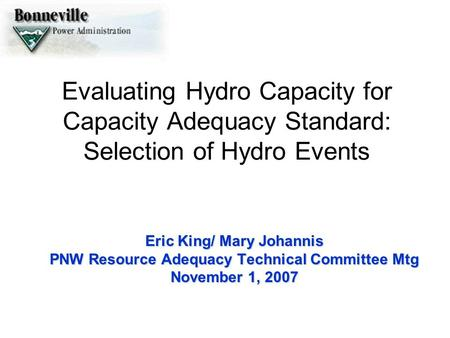 Evaluating Hydro Capacity for Capacity Adequacy Standard: Selection of Hydro Events Eric King/ Mary Johannis PNW Resource Adequacy Technical Committee.