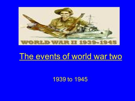 The events of world war two 1939 to 1945. Aims of the lesson By the end of this lesson you will Identify the main events of the Second World War and to.