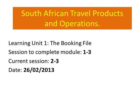 South African Travel Products and Operations. Learning Unit 1: The Booking File Session to complete module: 1-3 Current session: 2-3 Date: 26/02/2013.