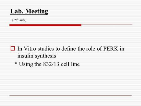 Lab. Meeting (18 th July)  In Vitro studies to define the role of PERK in insulin synthesis * Using the 832/13 cell line.